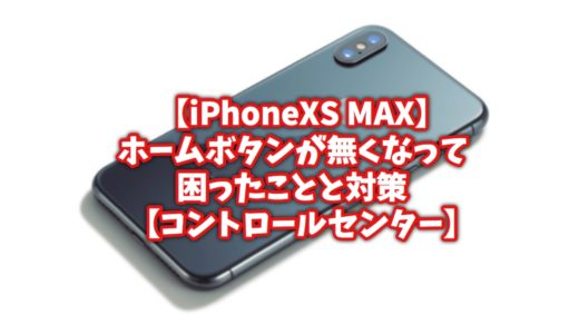 【iPhoneXS MAX】ホームボタンが消えて僕が困ったことと対策方法【コントロールセンター】